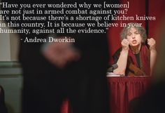 """Have you ever wondered why we [women] are not just in armed combat against you? It's not because there's a shortage of kitchen knives in this country. It's because we believe in your humanity, against all the evidence."" Andrea Dworkin"