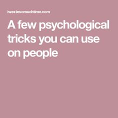 A few psychological tricks you can use on people