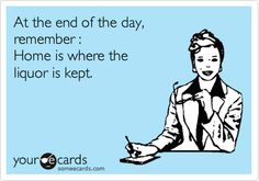 Funny Encouragement Ecard: At the end of the day, remember : Home is where the liquor is kept.