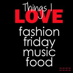 Things I love:  fashion friday  music  food   Quote of the day