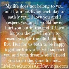 My life does not belong to you, and I am not living each day to satisfy you… I love you and I respect you and I would never hurt you but in the end if I live for you then I will grow to resent you for the life I did not live. But …