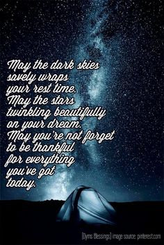 Night blessings:   May the dark skies  savely wraps  your rest time. May the stars  twinkling beautifully  on your dream. May you're not forget to be thankful  for everything  you've got  today.