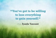 You have to be willing to lose everything to gain yourself