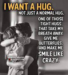 I want a hug. Not just a normal hug, one of those tight hugs that take my breath away, give me butterflies, and make me smile like crazy.