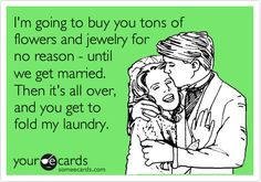 i'm not married, but i already fold his laundry and i dont get flowers or jewelry...