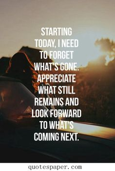 Starting today, I need to forget what's gone. Appreciate what still remains and Look forward to what's coming next. A great lesson.