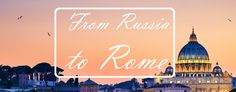 From Russia to Rome