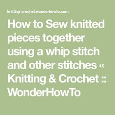 How to Sew knitted pieces together using a whip stitch and other stitches « Knitting & Crochet :: WonderHowTo