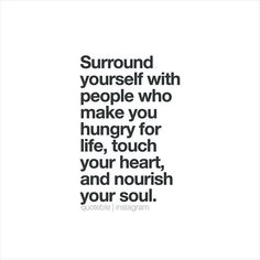 Surround yourself with people who make you hungry for life, touch your heart, and nourish your soul.  #quoteble