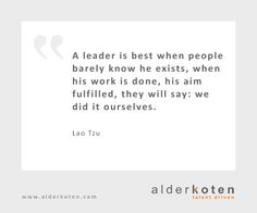A leader is best when people barely know he exists, when his work is done, his aim fulfilled, they will say: we did it ourselves.