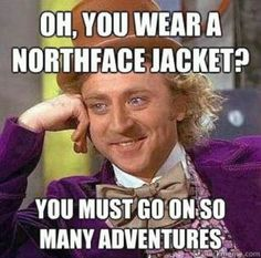 """I was leaving a restaurant last night and heard someone yelling to her friend """"go on lots of adventures in your North Face jacket,"""" and I knew this is what she was referring to and thought it was hilarious!"""