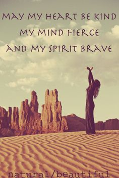 May my heart be kind my mind fierce and my spirit brave.
