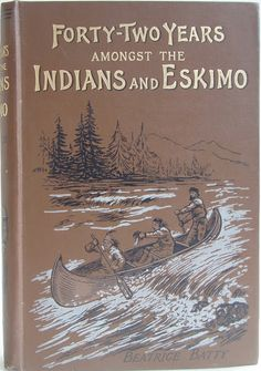 Forty-Two Years amongst the Indians and Eskimo Pictures from the Life of the Right Reverend John Horden, First Bishop of Moosonee. by Beatri...