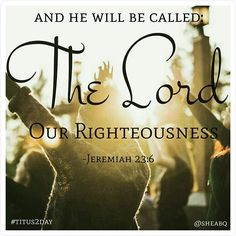 Let us be confident in the Lord our Righteousness! -- thevoiceoftruthblog.weebly.com