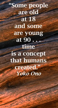 Some people are old at 18 and some are young at 90 . . . time is a concept that humans created. ~ Yoko Ono ~