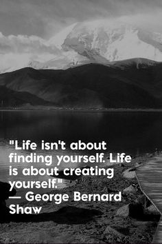 """Life isn't about finding yourself. Life is about creating yourself.""  ― George Bernard Shaw"
