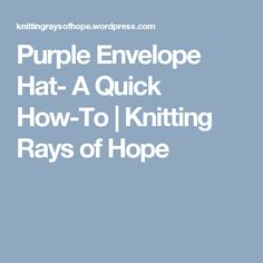Purple Envelope Hat- A Quick How-To | Knitting Rays of Hope