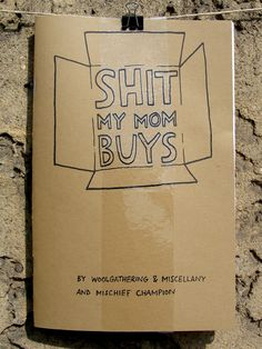 Shit My Mom Buys is a zine written by Gracie (Woolgathering & Miscellany) and illustrated by Katrin (Mischief Champion). Hilarious and only $8 including postage. Buy it.