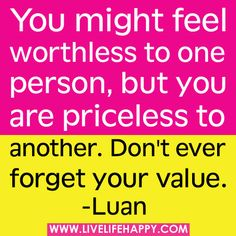 You might feel worthless to one person, but you are priceless to another.  Don't ever forget your value.      inspired*joyful*chaos