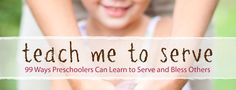 """""""Teach Me To Serve""""  Sounds like a great book!  Gives 99 practical tasks in which preschoolers can learn to serve in their home, neighborhood, community, church, or world."""
