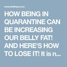 HOW BEING IN QUARANTINE CAN BE INCREASING OUR BELLY FAT! AND HERE'S HOW TO LOSE IT! It is not surprising as our routines have changed drastically overnight, being in quarantine can lead us to being more sedentary and comfort eating. The big knock on effect Fat, Challenges, Fitness