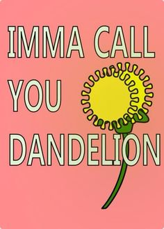 Going to call my girlfriend dandelion and see of she likes it
