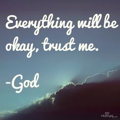 """""""Everything will be okay, trust Me.  ~~God   drb"""