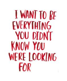 I want to be everything you didn't know you were looking for. Follow for more Love Sayings