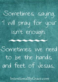 """Sometimes saying, """"I will pray for you"""" isn't enough. Sometimes we need to be the hands and feet of Jesus."""