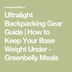 Ultralight Backpacking Gear Guide | How to Keep Your Base Weight Under - Greenbelly Meals
