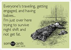 Everyone's traveling, getting engaged, and having babies... I'm just over here trying to survive night shift and not get fat.