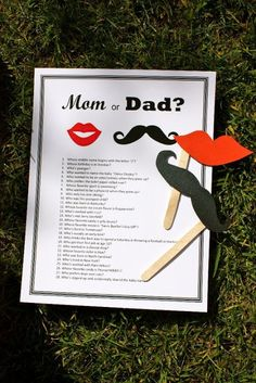 "mom or dad baby shower game. One person read the questions one by one and we had to try and guess if the question applied to Mom or Dad. For example, the first question was ""Who was born in Kentucky?"" So if you thought it was Mom then you put on your lips and if you thought it was Dad you put on your mustache."