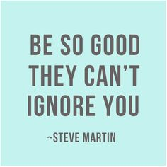 Be so good they can't ignore you. -Steve Martin #quotes/ I love this, it reminds me of my children and how they are in business and life...