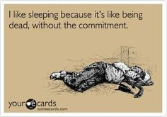 I don't want to be dead, I just think that this is funny because I LOVE sleeping and HATE commitment.