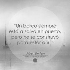 """""""Un barco siempre está a salvo en puerto, pero no se construyó para estar ahí."""" Albert Einstein"""