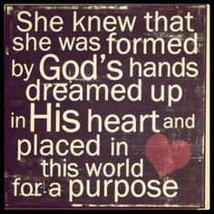 She knew that she was formed by God's hands dreamed up in His heart and placed in this world for a purpose.