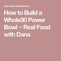 How to Build a Whole30 Power Bowl ~ Real Food with Dana
