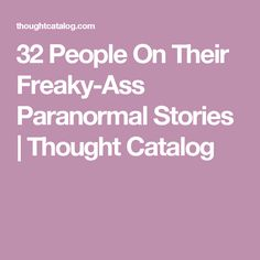 32 People On Their Freaky-Ass Paranormal Stories | Thought Catalog