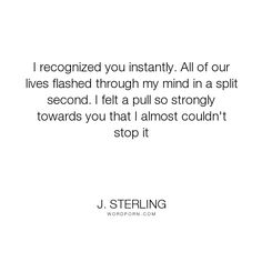 "J. Sterling - ""I recognized you instantly. All of our lives flashed through my mind in a split second...."". soulmates, reincarnation, past-lives, love"
