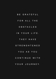 Be grateful for all the obstacles in your life. They have strengthened you as you continue with your journey.