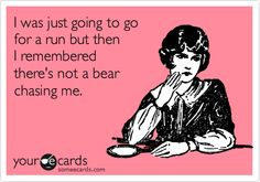 I was just going to go for a run but then I remembered there's not a bear chasing me. (*myecards)