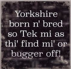 Proud to be Yorkshire 'born n bred'! Another classic phrase from the Yorkshire region. South Yorkshire, Yorkshire England, Yorkshire Dales, British Slang, British English, British Humour, Yorkshire Sayings, Yorkshire Slang, Sheffield Art