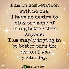 I am in competition with no one. I have no desire to play the game of being better than anyone. I am simply trying to be better than the person I was yesterday.