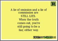 A lie of omission and a lie of commission are  STILL LIES.  When the truth comes out, you're still going to be a liar, either way.