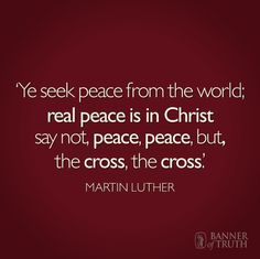 'Ye seek peace from the world; real peace is in Christ. Say not Peace, peace, but, the cross, the cross. Reformation Day, Protestant Reformation, Faith Quotes, Bible Quotes, Bible Verses, Martin Luther Quotes, Reformed Theology, Learning To Be, Christian Inspiration