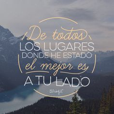 De todos los lugares donde he estado, el mejor es a tu lado - Of all the places I've been, the better your side by Mr. Mr Wonderful, Love Phrases, Love Words, Best Quotes, Love Quotes, Inspirational Quotes, Laura Lee, All You Need Is Love, My Love