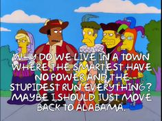 Why do we live in a town where the smartest have no power and the stupidest run everything? Maybe I should just move back to Alabama.