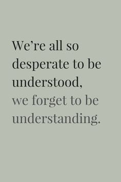 We're all so desperate to be understood, we forget to be understanding. thedailyquotes.com
