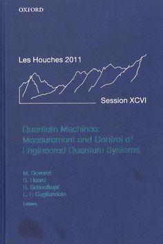 Quantum machines : measurement and control of engineered quantum systems : École de physique des Houches, session XCVI, 4--29 July 2011 / edited by Michel Devoret ... [et al.]