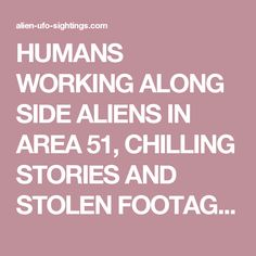 HUMANS WORKING ALONG SIDE ALIENS IN AREA 51, CHILLING STORIES AND STOLEN FOOTAGE! - Alien UFO Sightings